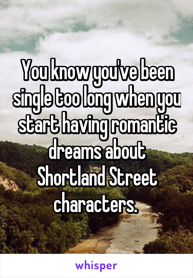 You know you've been single too long when you start having romantic dreams about Shortland Street characters.