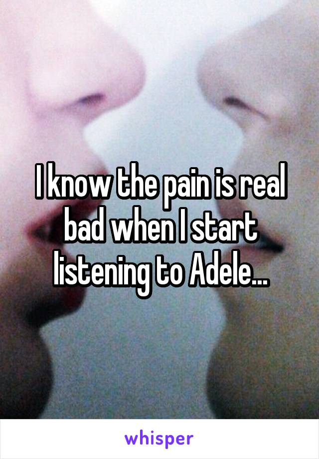 I know the pain is real bad when I start listening to Adele...