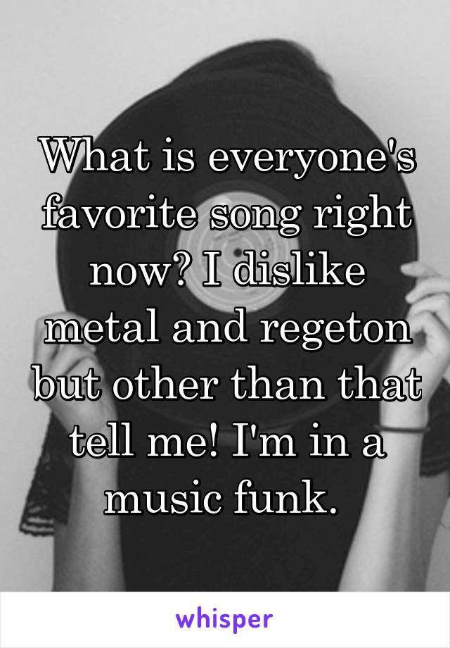 What is everyone's favorite song right now? I dislike metal and regeton but other than that tell me! I'm in a music funk.