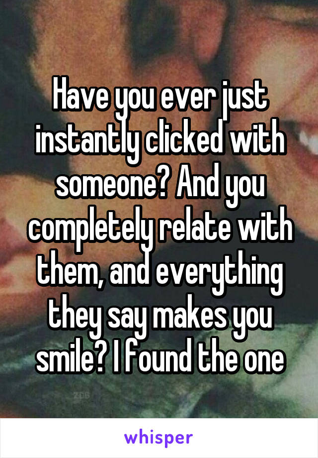 Have you ever just instantly clicked with someone? And you completely relate with them, and everything they say makes you smile? I found the one