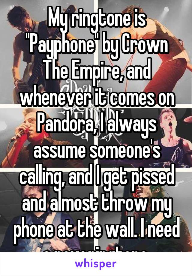 "My ringtone is ""Payphone"" by Crown The Empire, and whenever it comes on Pandora, I always assume someone's calling, and I get pissed and almost throw my phone at the wall. I need a new ringtone."
