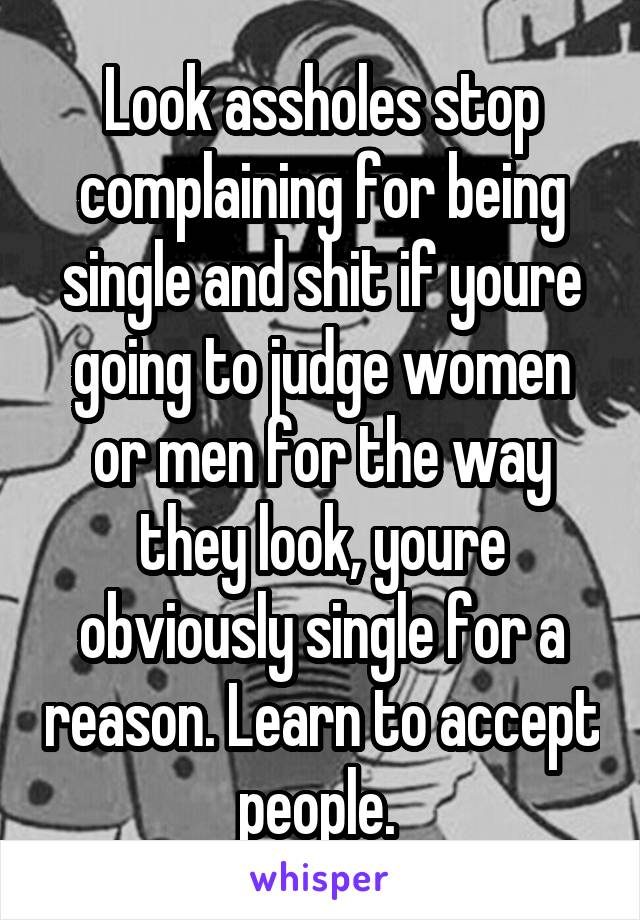 Look assholes stop complaining for being single and shit if youre going to judge women or men for the way they look, youre obviously single for a reason. Learn to accept people.
