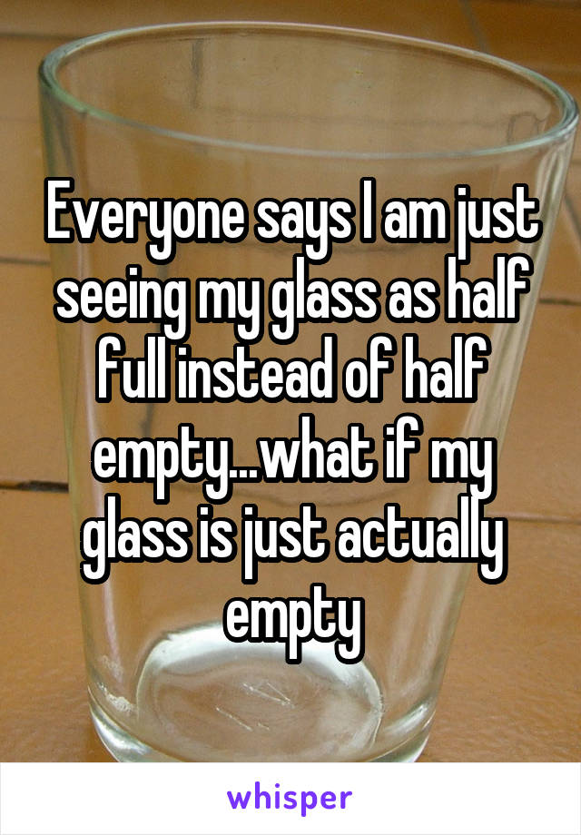 Everyone says I am just seeing my glass as half full instead of half empty...what if my glass is just actually empty