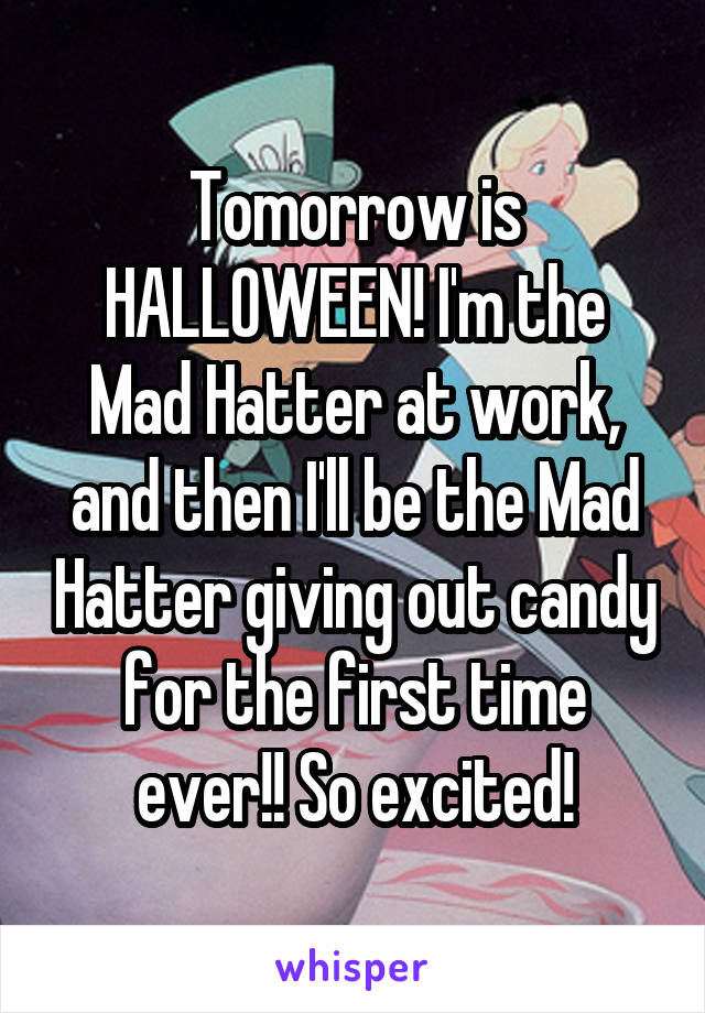 Tomorrow is HALLOWEEN! I'm the Mad Hatter at work, and then I'll be the Mad Hatter giving out candy for the first time ever!! So excited!