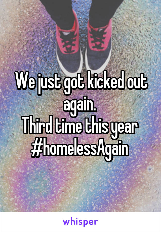 We just got kicked out again.  Third time this year  #homelessAgain