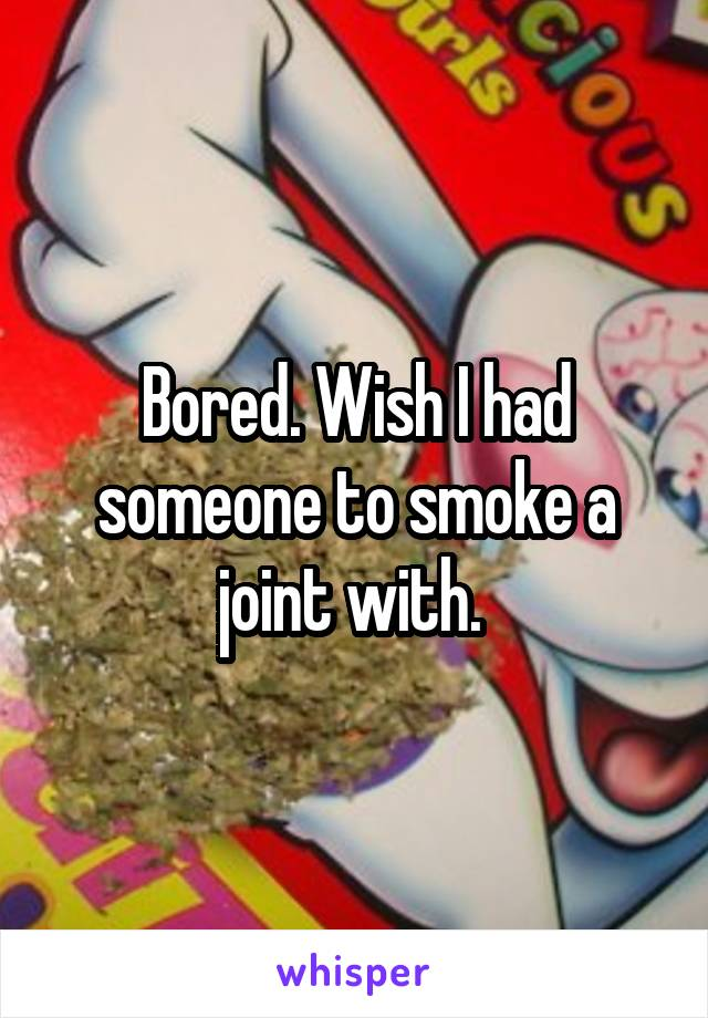 Bored. Wish I had someone to smoke a joint with.