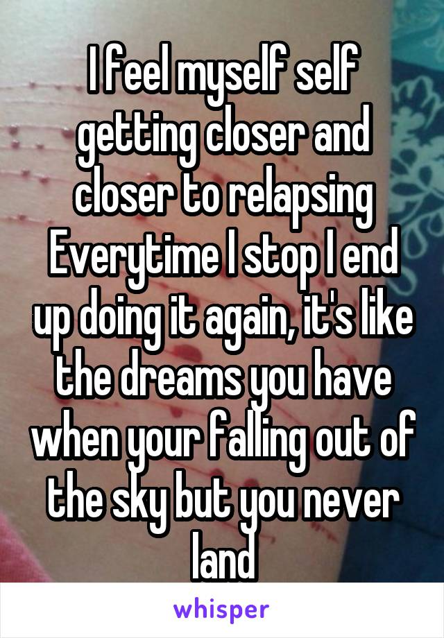I feel myself self getting closer and closer to relapsing Everytime I stop I end up doing it again, it's like the dreams you have when your falling out of the sky but you never land