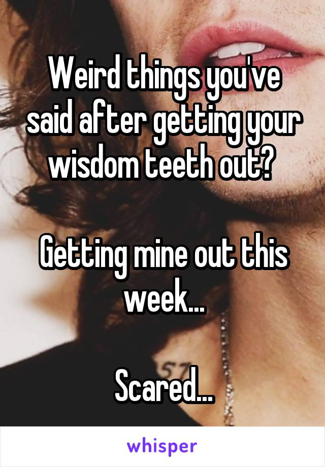 Weird things you've said after getting your wisdom teeth out?   Getting mine out this week...  Scared...