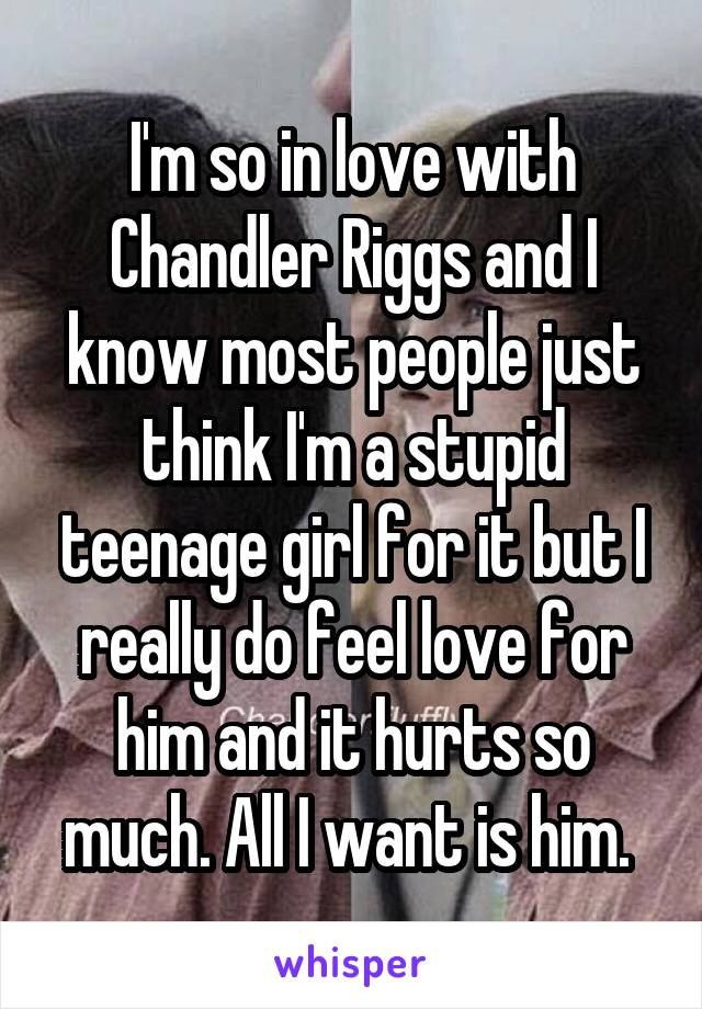 I'm so in love with Chandler Riggs and I know most people just think I'm a stupid teenage girl for it but I really do feel love for him and it hurts so much. All I want is him.