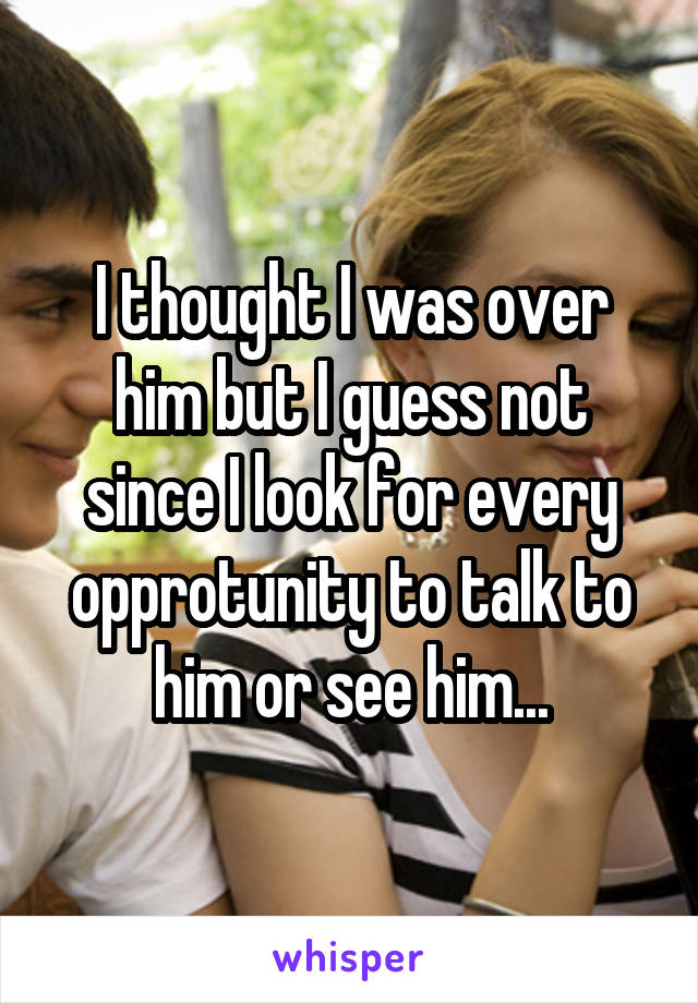 I thought I was over him but I guess not since I look for every opprotunity to talk to him or see him...