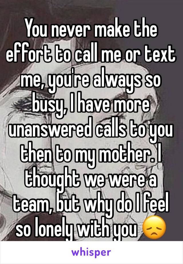 You never make the effort to call me or text me, you're always so busy, I have more unanswered calls to you then to my mother. I thought we were a team, but why do I feel so lonely with you 😞