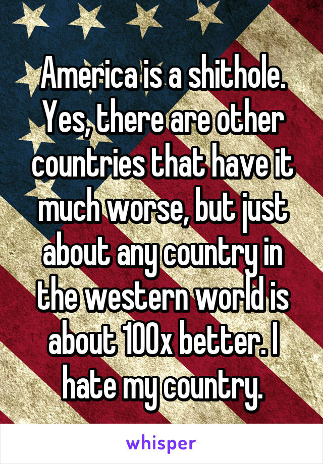 America is a shithole. Yes, there are other countries that have it much worse, but just about any country in the western world is about 100x better. I hate my country.