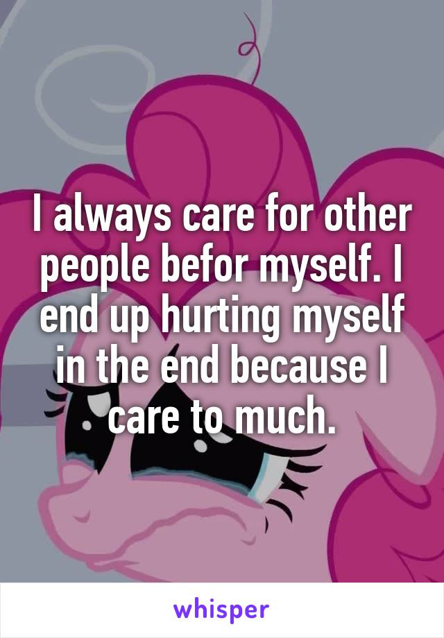I always care for other people befor myself. I end up hurting myself in the end because I care to much.
