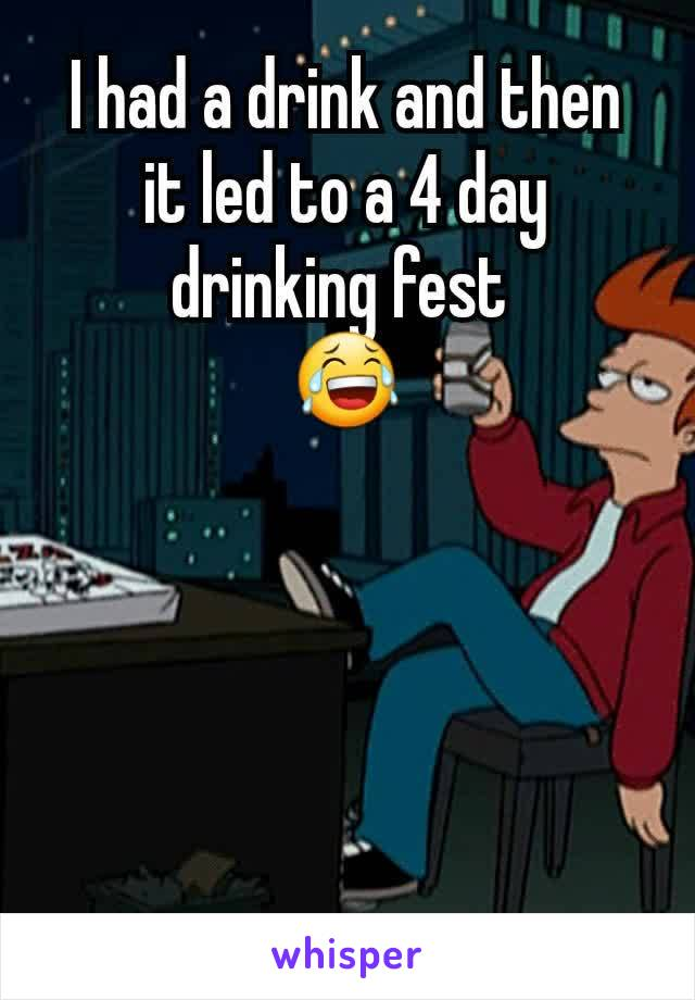 I had a drink and then it led to a 4 day drinking fest  😂