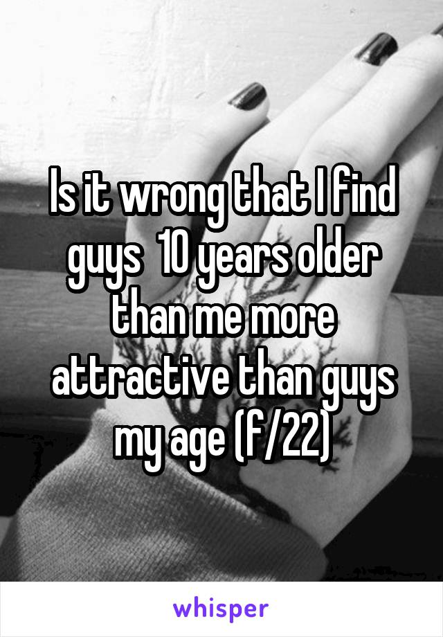 Is it wrong that I find guys  10 years older than me more attractive than guys my age (f/22)