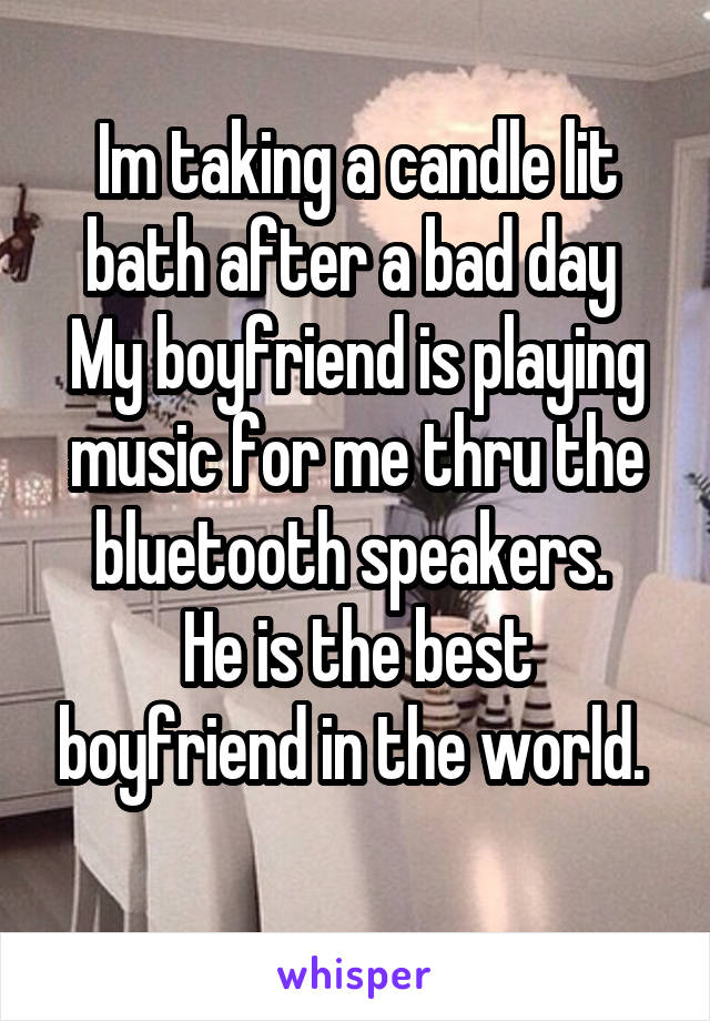 Im taking a candle lit bath after a bad day  My boyfriend is playing music for me thru the bluetooth speakers.  He is the best boyfriend in the world.