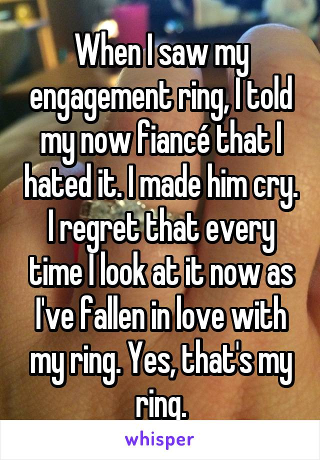 When I saw my engagement ring, I told my now fiancé that I hated it. I made him cry. I regret that every time I look at it now as I've fallen in love with my ring. Yes, that's my ring.
