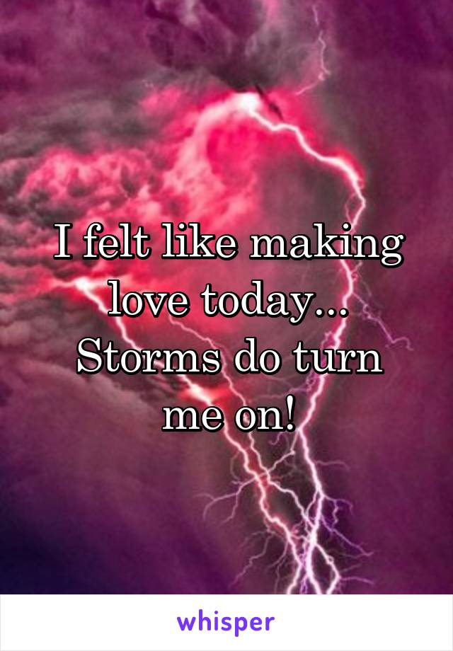 I felt like making love today... Storms do turn me on!
