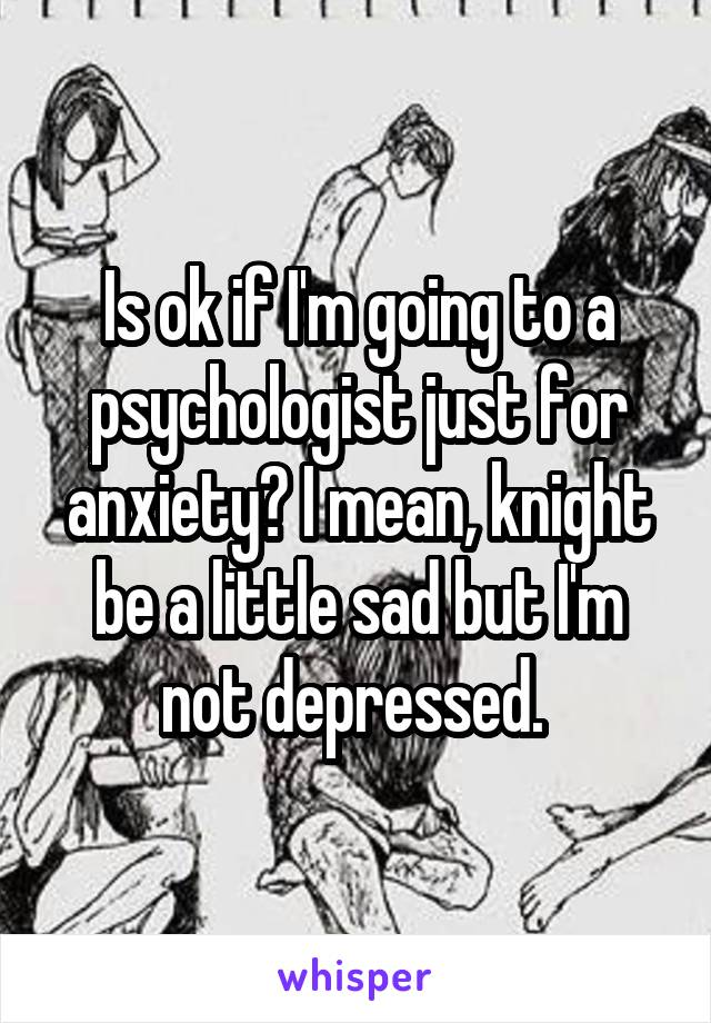 Is ok if I'm going to a psychologist just for anxiety? I mean, knight be a little sad but I'm not depressed.