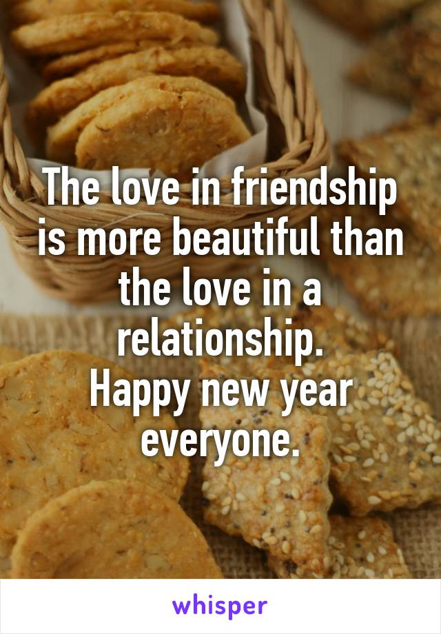 The love in friendship is more beautiful than the love in a relationship. Happy new year everyone.