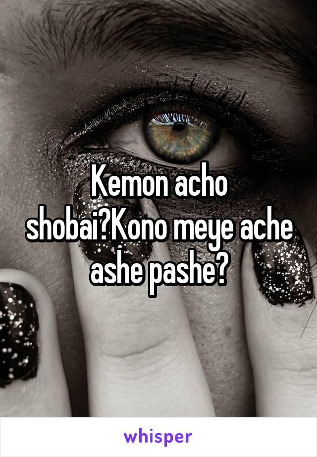 Kemon acho shobai?Kono meye ache ashe pashe?