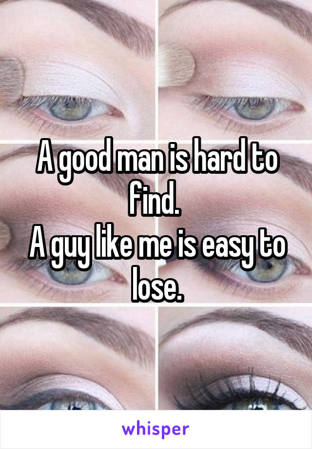 A good man is hard to find.  A guy like me is easy to lose.