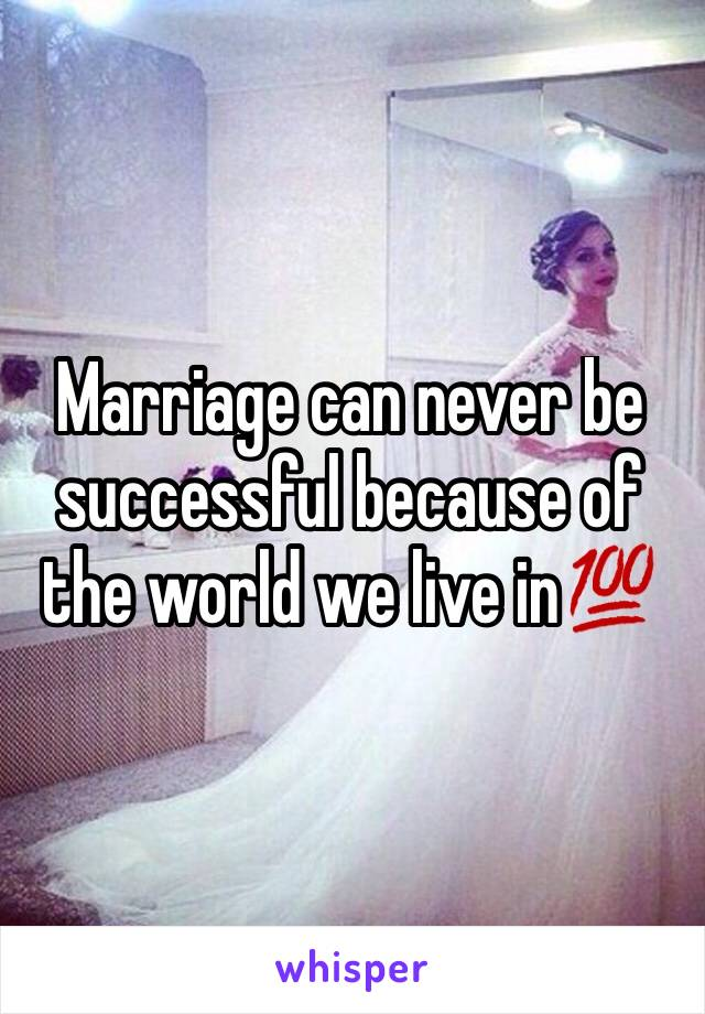 Marriage can never be successful because of the world we live in💯