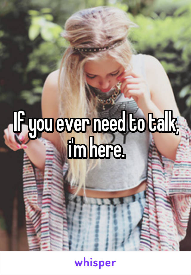 If you ever need to talk, i'm here.