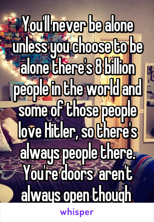 You'll never be alone unless you choose to be alone there's 8 billion people in the world and some of those people love Hitler, so there's always people there. You're doors  aren't always open though