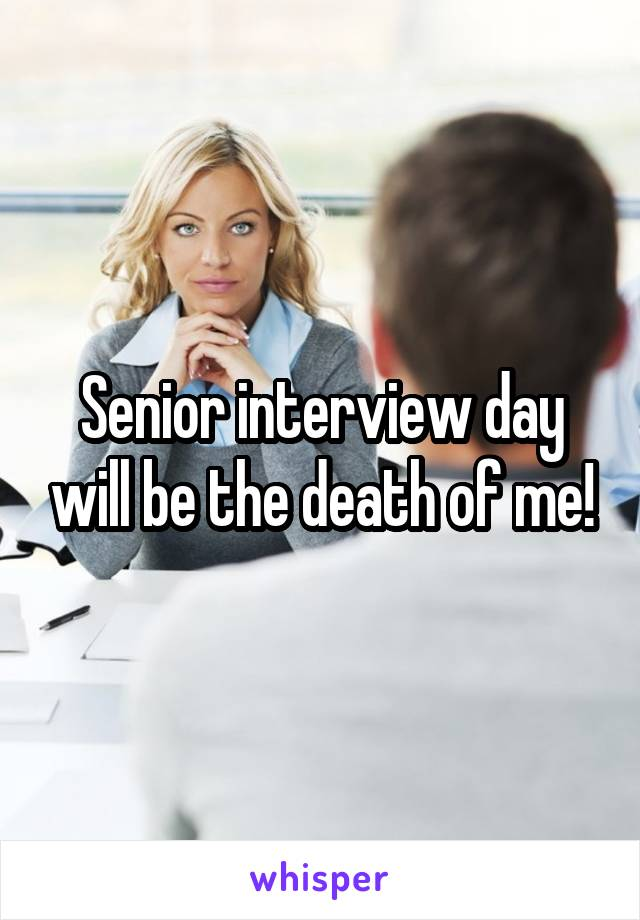 Senior interview day will be the death of me!