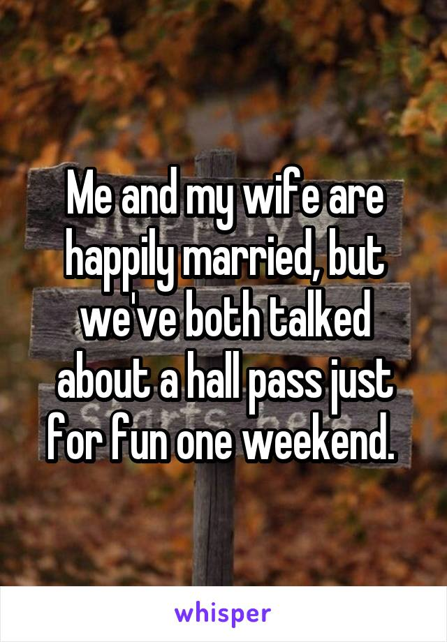 Me and my wife are happily married, but we've both talked about a hall pass just for fun one weekend.
