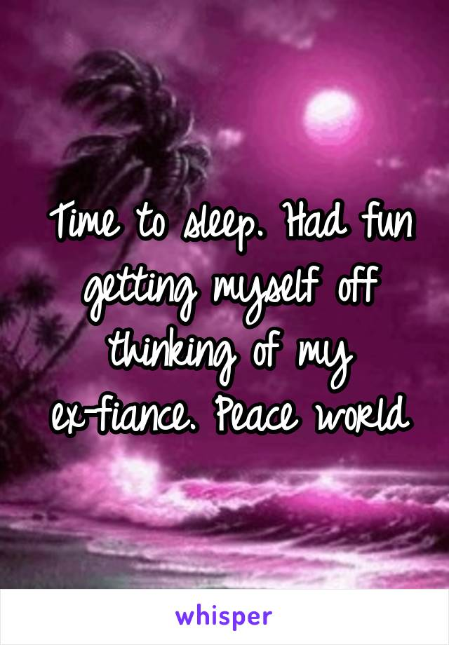 Time to sleep. Had fun getting myself off thinking of my ex-fiance. Peace world