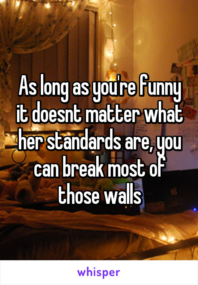 As long as you're funny it doesnt matter what her standards are, you can break most of those walls