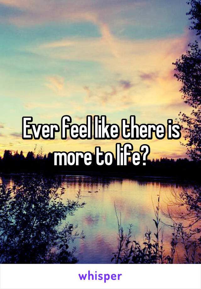 Ever feel like there is more to life?