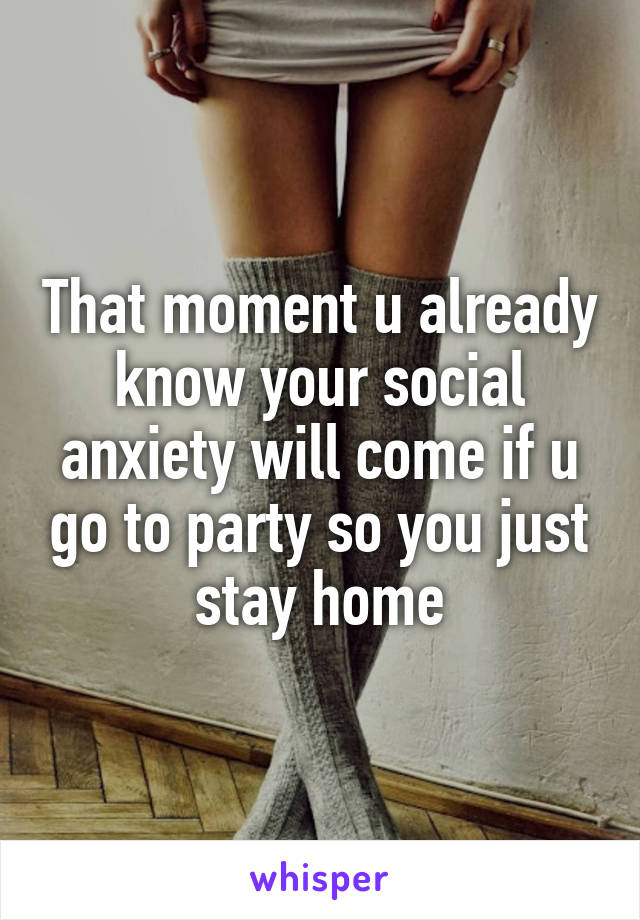 That moment u already know your social anxiety will come if u go to party so you just stay home