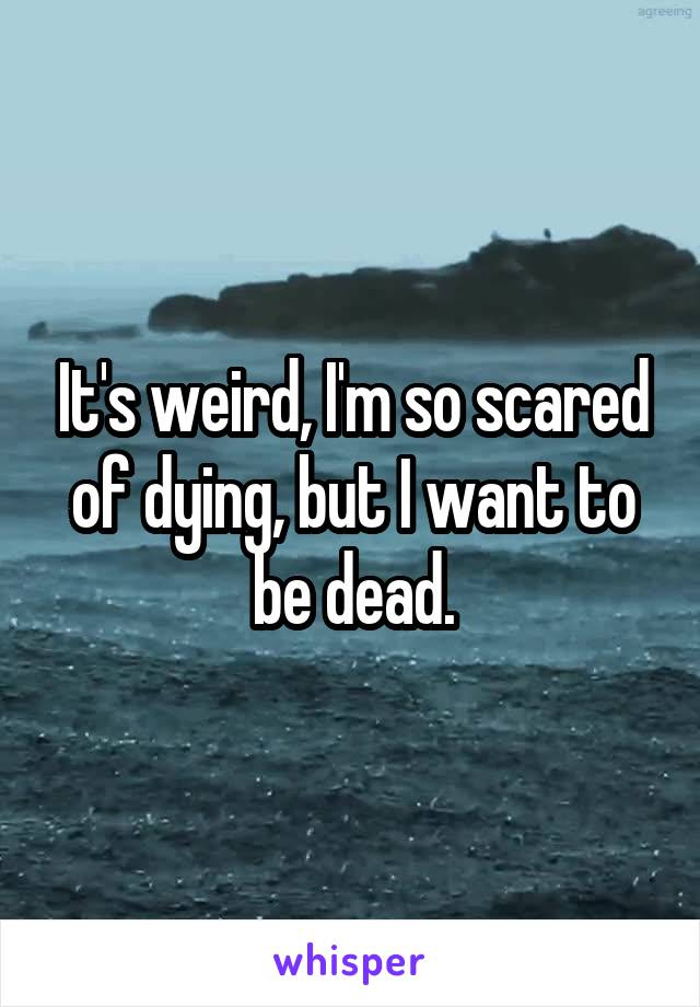 It's weird, I'm so scared of dying, but I want to be dead.
