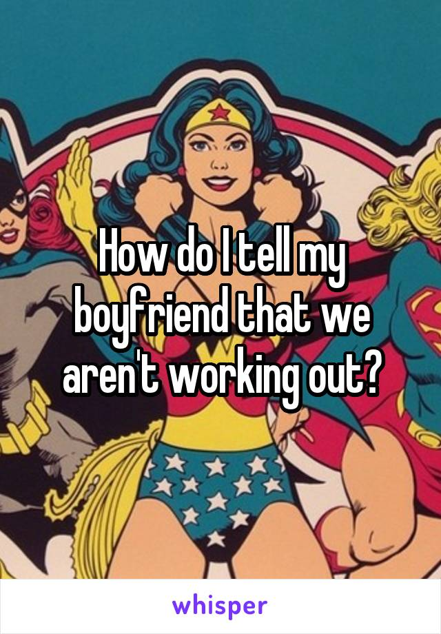 How do I tell my boyfriend that we aren't working out?