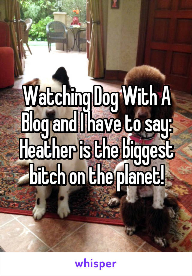 Watching Dog With A Blog and I have to say: Heather is the biggest bitch on the planet!