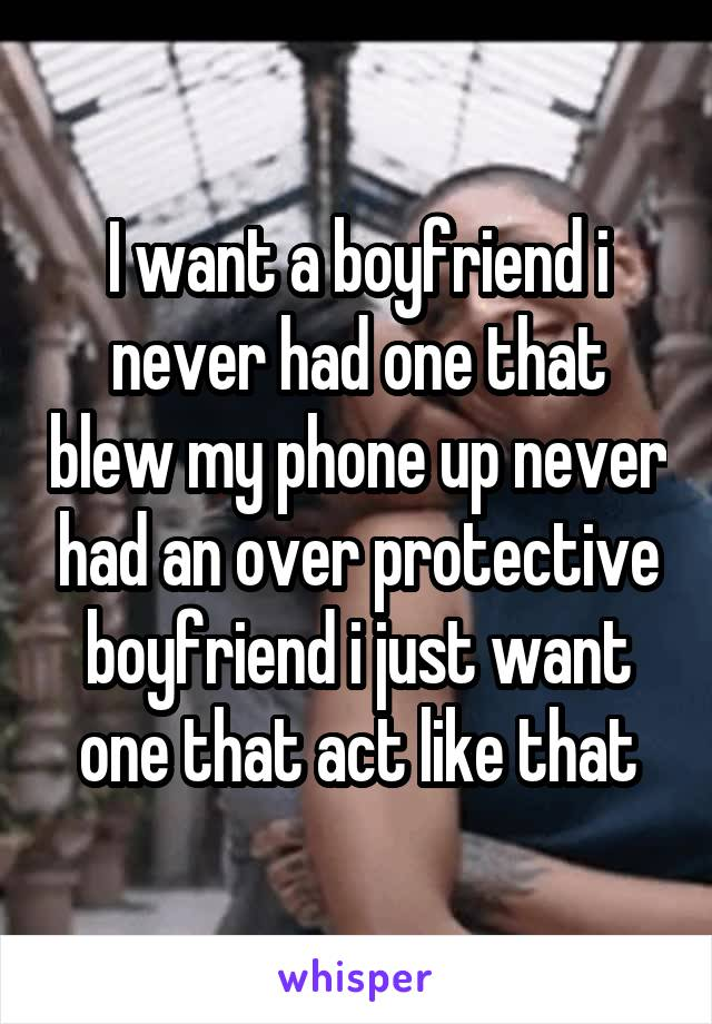 I want a boyfriend i never had one that blew my phone up never had an over protective boyfriend i just want one that act like that