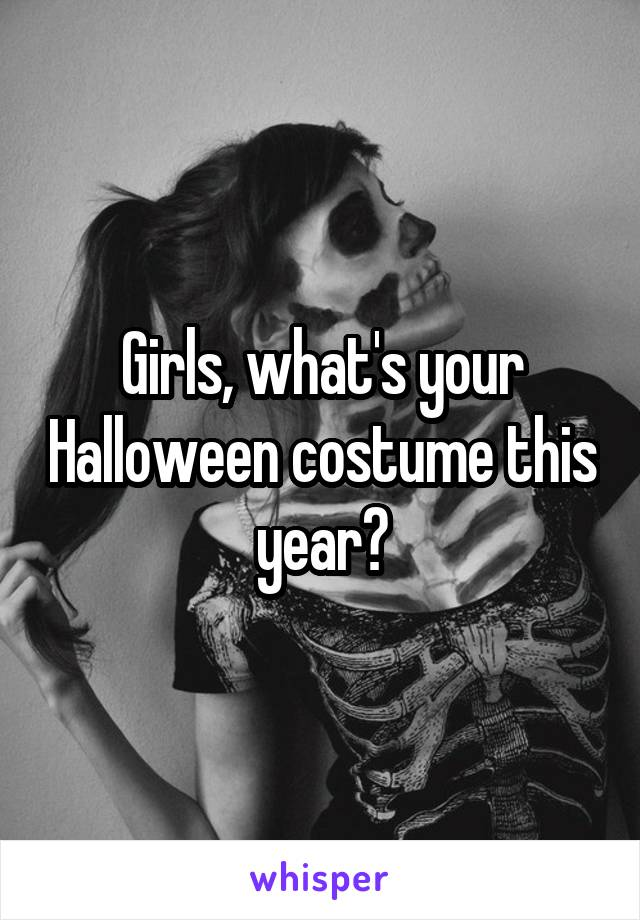 Girls, what's your Halloween costume this year?