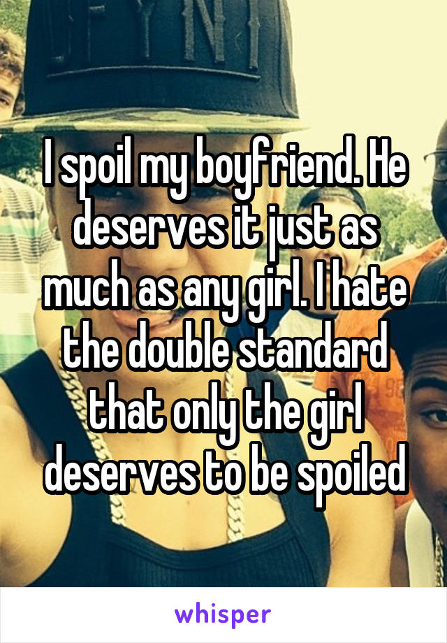 I spoil my boyfriend. He deserves it just as much as any girl. I hate the double standard that only the girl deserves to be spoiled