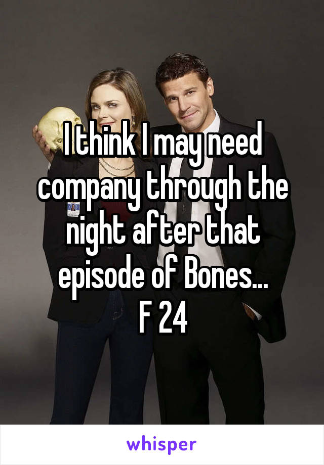 I think I may need company through the night after that episode of Bones... F 24
