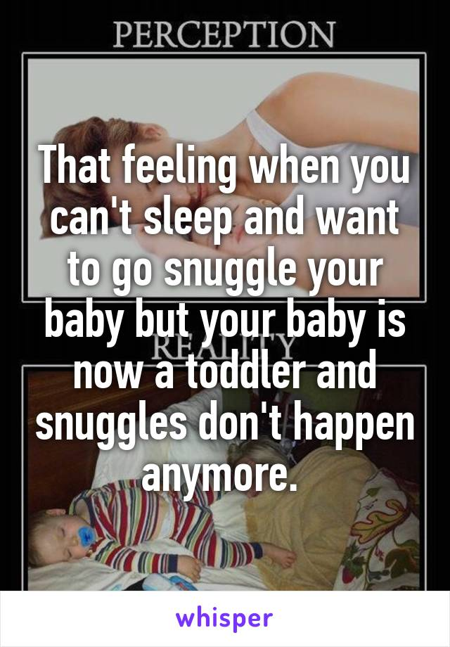 That feeling when you can't sleep and want to go snuggle your baby but your baby is now a toddler and snuggles don't happen anymore.