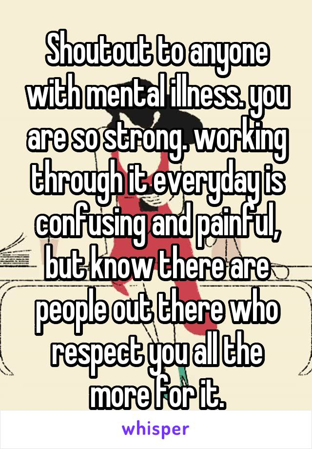 Shoutout to anyone with mental illness. you are so strong. working through it everyday is confusing and painful, but know there are people out there who respect you all the more for it.