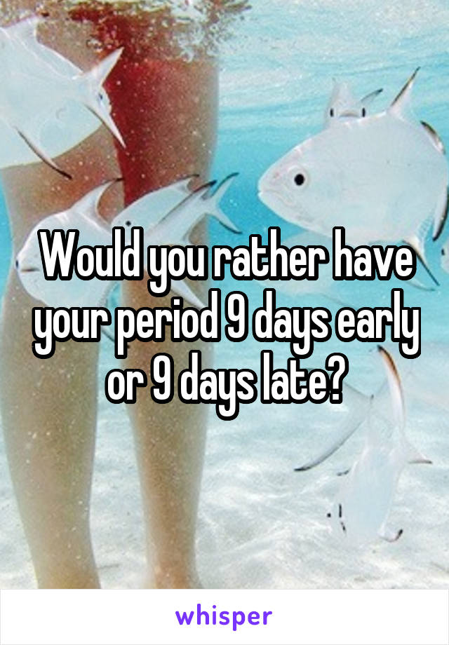 Would you rather have your period 9 days early or 9 days late?
