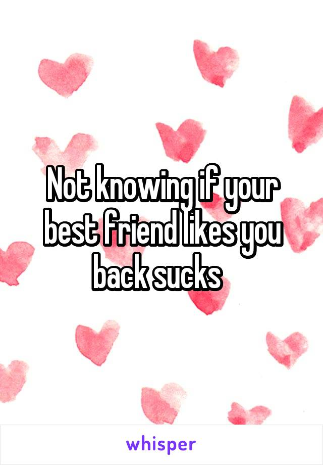 Not knowing if your best friend likes you back sucks