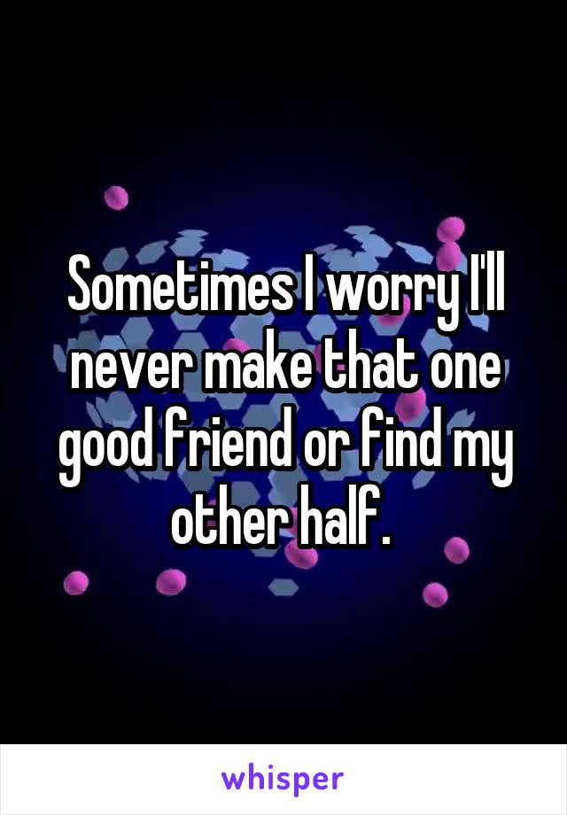 Sometimes I worry I'll never make that one good friend or find my other half.