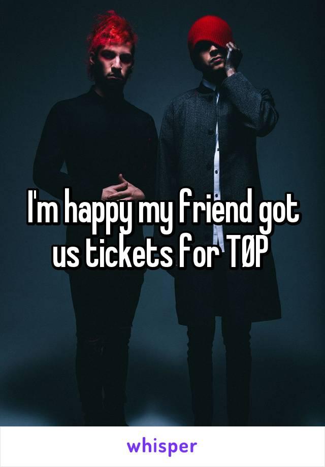 I'm happy my friend got us tickets for TØP