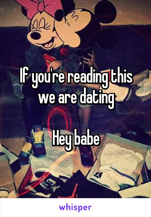 If you're reading this we are dating  Hey babe