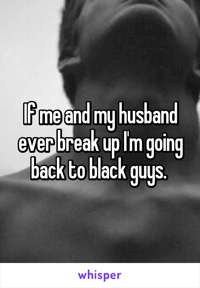 If me and my husband ever break up I'm going back to black guys.